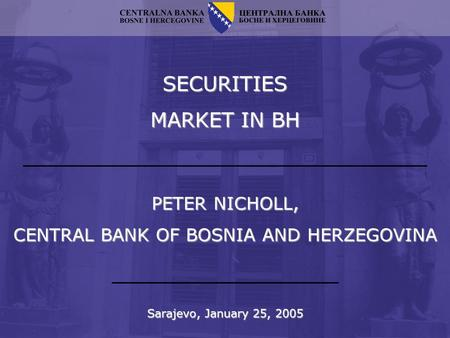 SECURITIES MARKET IN BH Sarajevo, January 25, 2005 PETER NICHOLL, CENTRAL BANK OF BOSNIA AND HERZEGOVINA.