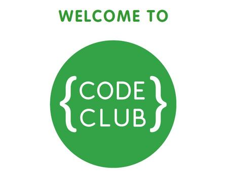 Welcome to Code Club You are going to be telling the computer what to do! Your pass to the club What level will you get to?