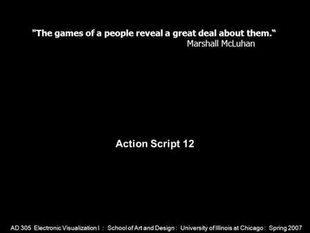 AD 305 Electronic Visualization I : School of Art and Design : University of Illinois at Chicago : Spring 2007 Action Script 12 The games of a people.