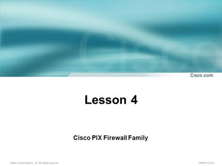 © 2004, Cisco Systems, Inc. All rights reserved. CSPFA 3.2—4-1 Lesson 4 Cisco PIX Firewall Family.