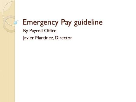 Emergency Pay guideline By Payroll Office Javier Martinez, Director.