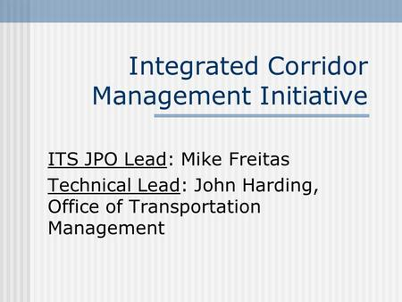Integrated Corridor Management Initiative ITS JPO Lead: Mike Freitas Technical Lead: John Harding, Office of Transportation Management.