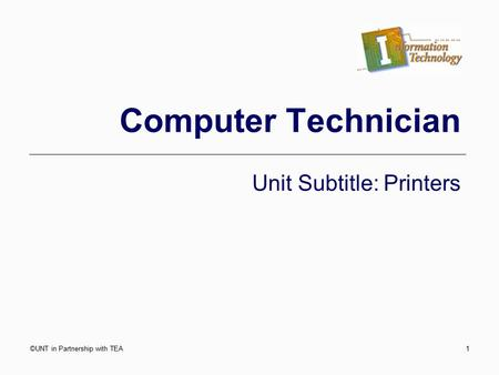 Computer Technician Unit Subtitle: Printers ©UNT in Partnership with TEA1.