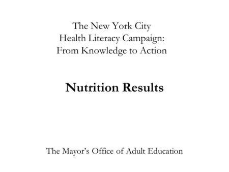 The New York City Health Literacy Campaign: From Knowledge to Action Nutrition Results The Mayor's Office of Adult Education.