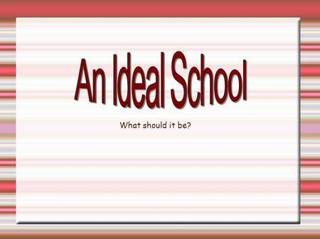 An Ideal School What should it be?.