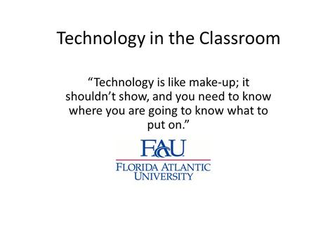 "Technology in the Classroom ""Technology is like make-up; it shouldn't show, and you need to know where you are going to know what to put on."""