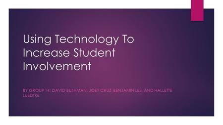 Using Technology To Increase Student Involvement BY GROUP 14: DAVID BUSHMAN, JOEY CRUZ, BENJAMIN LEE, AND HALLETTE LUEDTKE.