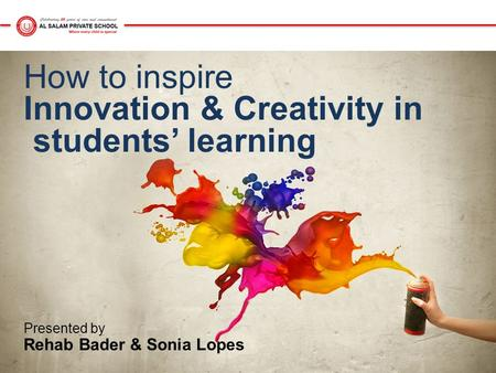 How to inspire Innovation & Creativity in students' learning Presented by Rehab Bader & Sonia Lopes.