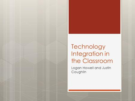 Technology Integration in the Classroom Logan Howell and Justin Coughlin.