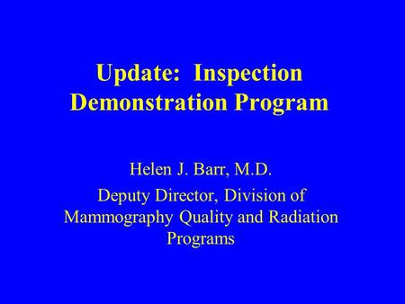 Update: Inspection Demonstration Program Helen J. Barr, M.D. Deputy Director, Division of Mammography Quality and Radiation Programs.