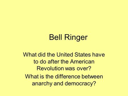 Bell Ringer What did the United States have to do after the American Revolution was over? What is the difference between anarchy and democracy?