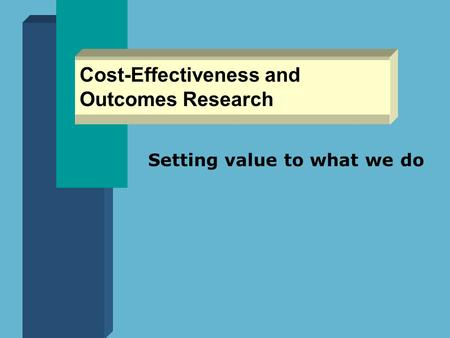 Cost-Effectiveness and Outcomes Research Setting value to what we do.
