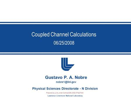 Lawrence Livermore National Laboratory Physical Sciences Directorate - N Division Coupled Channel Calculations 06/25/2008 Gustavo P. A. Nobre
