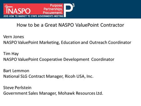 How to be a Great NASPO ValuePoint Contractor Vern Jones NASPO ValuePoint Marketing, Education and Outreach Coordinator Tim Hay NASPO ValuePoint Cooperative.