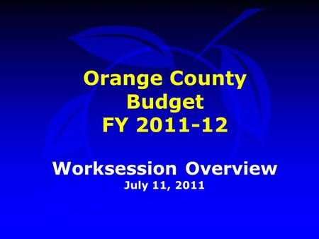 Orange County Budget FY 2011-12 Worksession Overview July 11, 2011.