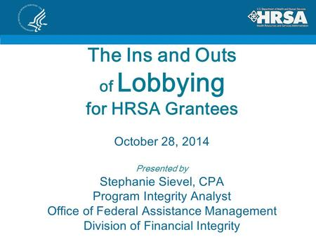 The Ins and Outs of Lobbying for HRSA Grantees October 28, 2014 Presented by Stephanie Sievel, CPA Program Integrity Analyst Office of Federal Assistance.