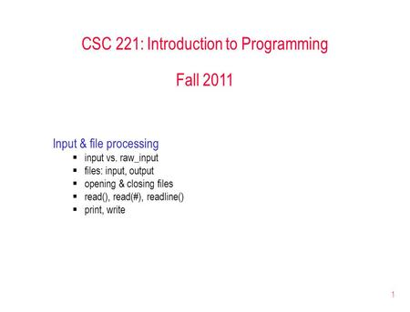 1 CSC 221: Introduction to Programming Fall 2011 Input & file processing  input vs. raw_input  files: input, output  opening & closing files  read(),