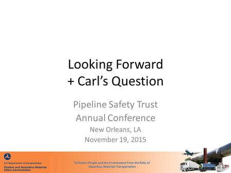 Looking Forward + Carl's Question Pipeline Safety Trust Annual Conference New Orleans, LA November 19, 2015.