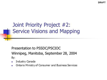 Joint Priority Project #2: Service Visions and Mapping Presentation to PSSDC/PSCIOC Winnipeg, Manitoba, September 28, 2004 By: Industry Canada Ontario.