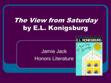 The View from Saturday by E.L. Konigsburg Jamie Jack Honors Literature.