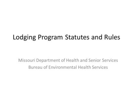 Lodging Program Statutes and Rules Missouri Department of Health and Senior Services Bureau of Environmental Health Services.
