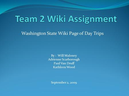 Washington State Wiki Page of Day Trips By : Will Maloney Adrienne Scarborough Paul Van Druff Kathleen Wood September 2, 2009.