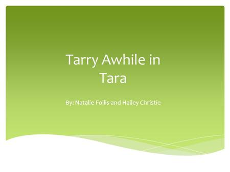 Tarry Awhile in Tara By: Natalie Follis and Hailey Christie.