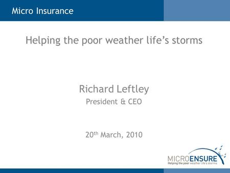 Micro Insurance Richard Leftley President & CEO 20 th March, 2010 Helping the poor weather life's storms.