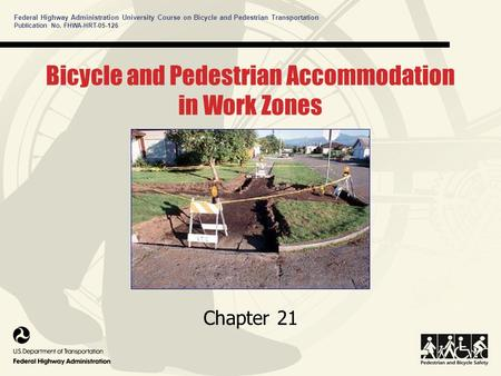 Federal Highway Administration University Course on Bicycle and Pedestrian Transportation Bicycle and Pedestrian Accommodation in Work Zones Chapter 21.