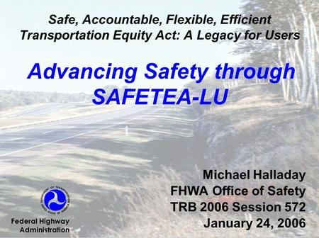 Safe, Accountable, Flexible, Efficient Transportation Equity Act: A Legacy for Users Advancing Safety through SAFETEA-LU Michael Halladay FHWA Office of.