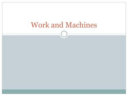 Work and Machines. What is a machine? A device that allows you to do work in a way that is easier and more effective.