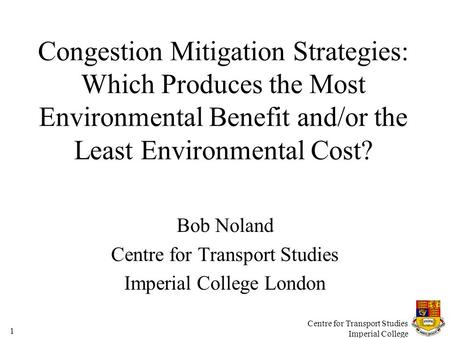 Centre for Transport Studies Imperial College 1 Congestion Mitigation Strategies: Which Produces the Most Environmental Benefit and/or the Least Environmental.