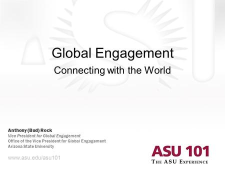 Global Engagement Connecting with the World www.asu.edu/asu101 Anthony (Bud) Rock Vice President for Global Engagement Office of the Vice President for.
