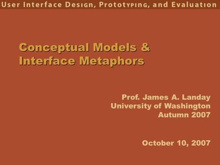 Prof. James A. Landay University of Washington Autumn 2007 Conceptual Models & Interface Metaphors October 10, 2007.