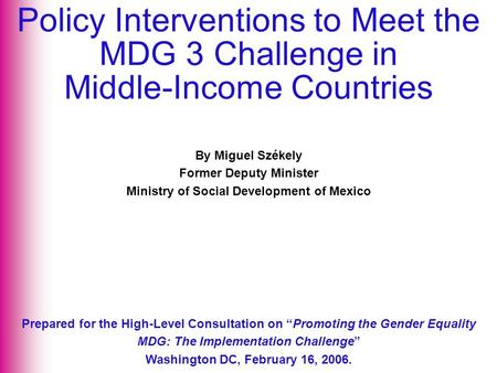"By Miguel Székely Former Deputy Minister Ministry of Social Development of Mexico Prepared for the High-Level Consultation on ""Promoting the Gender Equality."