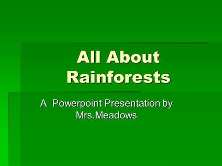 All About Rainforests A Powerpoint Presentation by Mrs.Meadows.