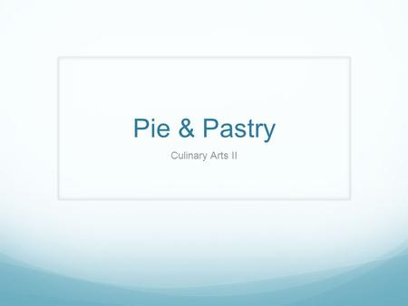 Pie & Pastry Culinary Arts II. Pie – any dish consisting of a crust with a filling Fruit Pies Cream Pies Similar to a pudding Custard Pies Uncooked custard.