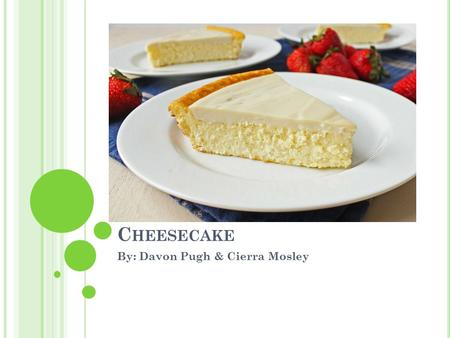 C HEESECAKE By: Davon Pugh & Cierra Mosley. T HE R ECIPE 1 ¼ cup graham cracker crust 3 tablespoon sugar ¾ stick melted butter 3- 8oz cream cheese 1 ½.
