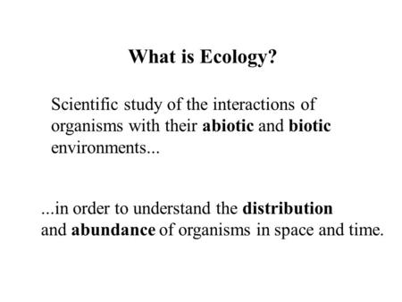 What is Ecology? Scientific study of the interactions of organisms with their abiotic and biotic environments......in order to understand the distribution.