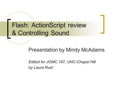 Flash: ActionScript review & Controlling Sound Presentation by Mindy McAdams Edited for JOMC 187, UNC-Chapel Hill by Laura Ruel.