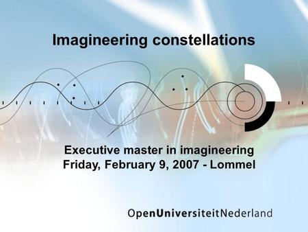Imagineering constellations Executive master in imagineering Friday, February 9, 2007 - Lommel.