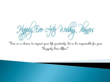 """Give us a chance to impact your life positively, let us be responsible for your Happily Ever After!"""