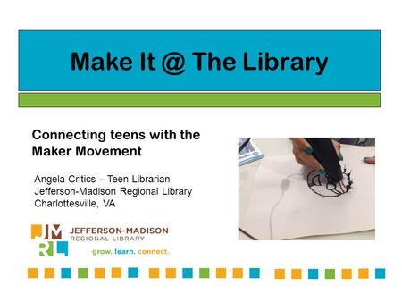 Make The Library Connecting teens with the Maker Movement Angela Critics – Teen Librarian Jefferson-Madison Regional Library Charlottesville, VA.