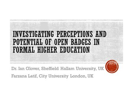 INVESTIGATING PERCEPTIONS AND POTENTIAL OF OPEN BADGES IN FORMAL HIGHER EDUCATION Dr. Ian Glover, Sheffield Hallam University, UK Farzana Latif, City University.