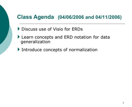 1 Class Agenda (04/06/2006 and 04/11/2006)  Discuss use of Visio for ERDs  Learn concepts and ERD notation for data generalization  Introduce concepts.