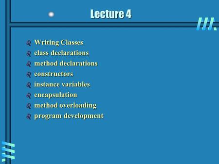 Lecture 4 b Writing Classes b class declarations b method declarations b constructors b instance variables b encapsulation b method overloading b program.