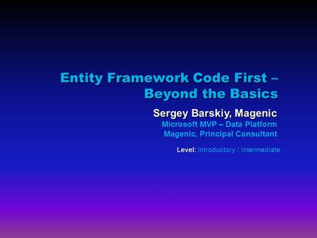 Entity Framework Code First – Beyond the Basics Sergey Barskiy, Magenic Microsoft MVP – Data Platform Magenic, Principal Consultant Level: Introductory.