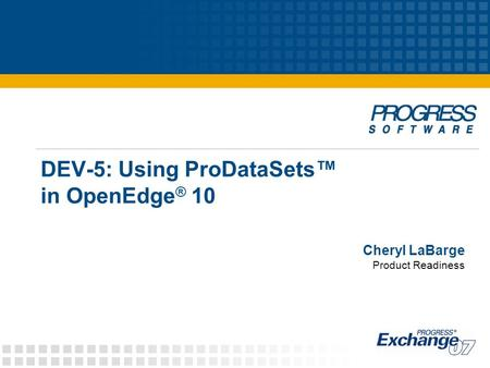 DEV-5: Using ProDataSets™ in OpenEdge ® 10 Cheryl LaBarge Product Readiness.