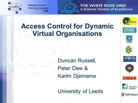 Access Control for Dynamic Virtual Organisations Duncan Russell, Peter Dew & Karim Djemame University of Leeds.