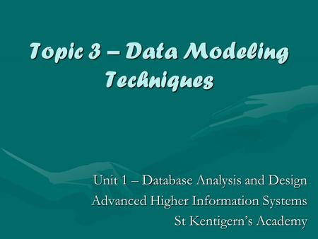 Topic 3 – Data Modeling Techniques Unit 1 – Database Analysis and Design Advanced Higher Information Systems St Kentigern's Academy.
